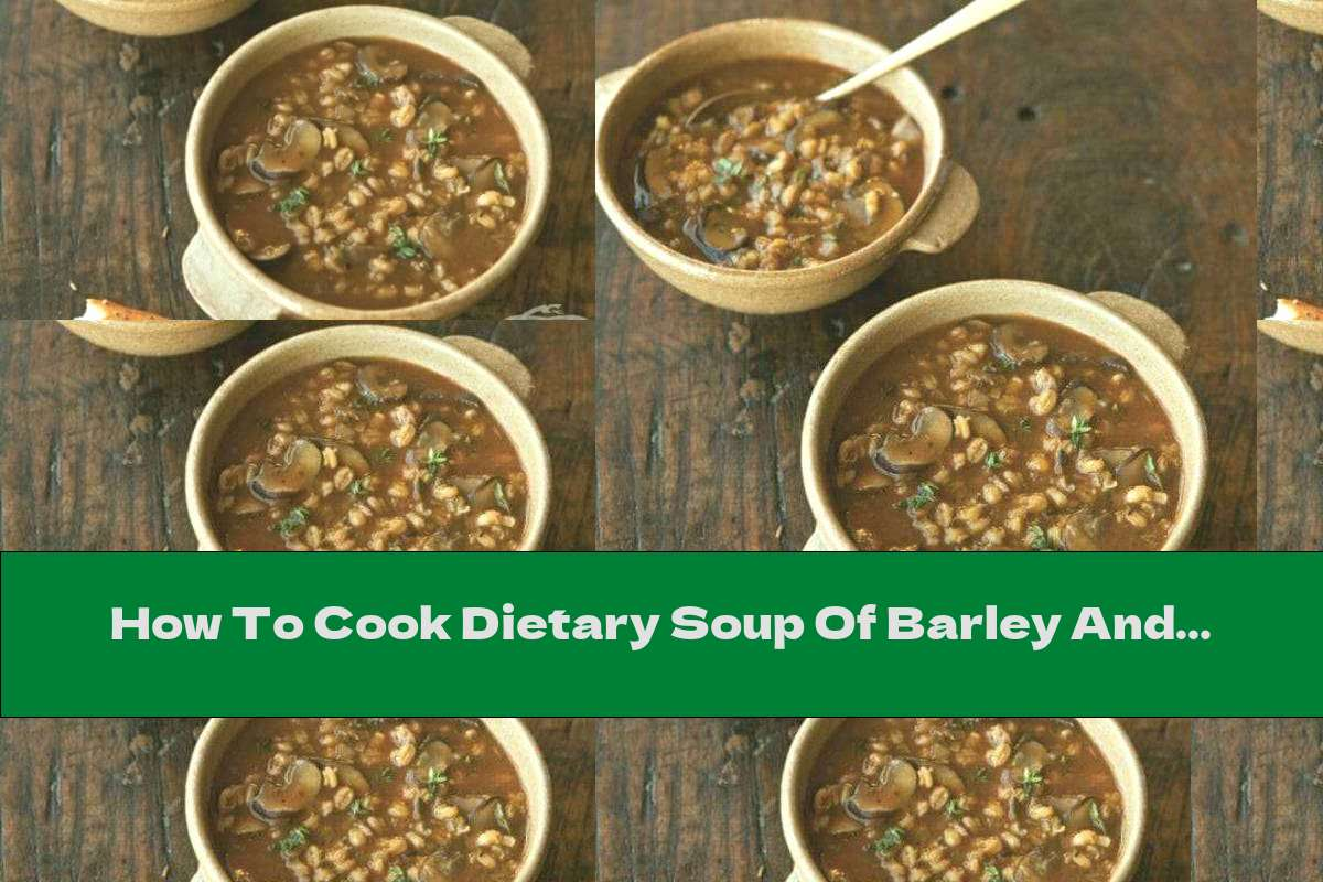 How To Cook Dietary Soup Of Barley And Mushrooms - Recipe