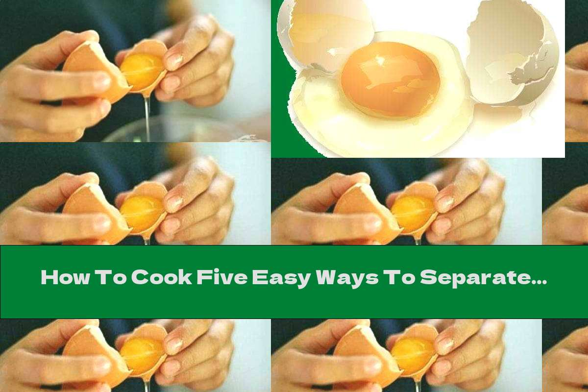 How To Cook Five Easy Ways To Separate The Yolks From The Whites - Recipe