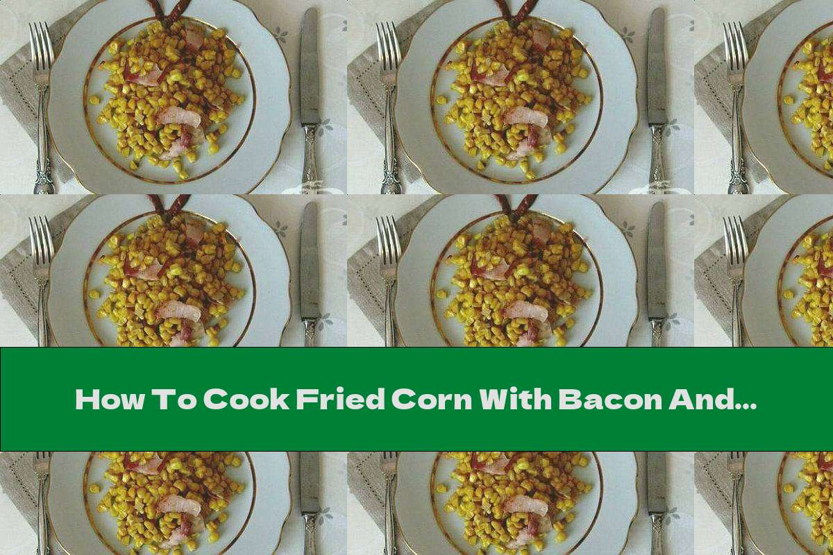 How To Cook Fried Corn With Bacon And Onions - Recipe
