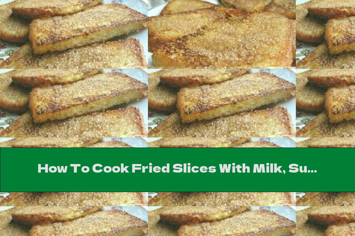How To Cook Fried Slices With Milk, Sugar And Cinnamon - Recipe