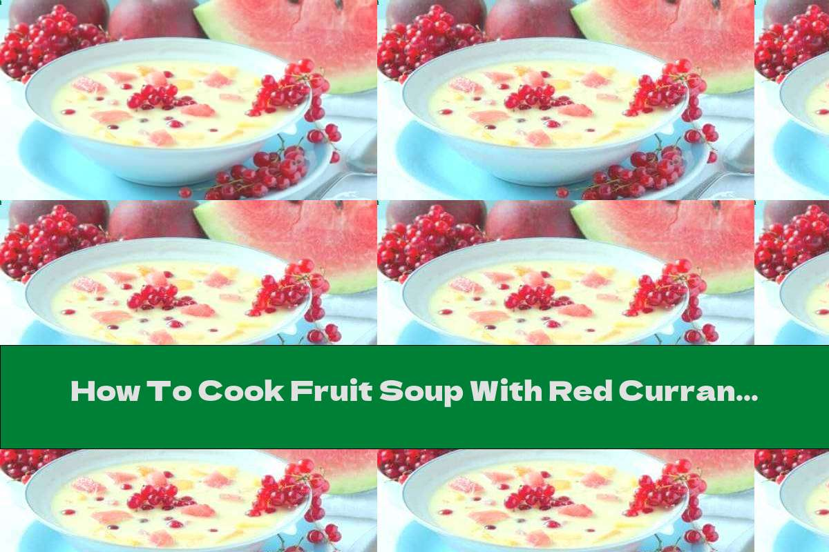 How To Cook Fruit Soup With Red Currants, Watermelon And Peaches - Recipe