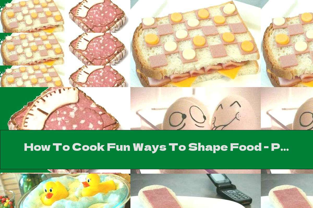How To Cook Fun Ways To Shape Food - Part Two - Recipe