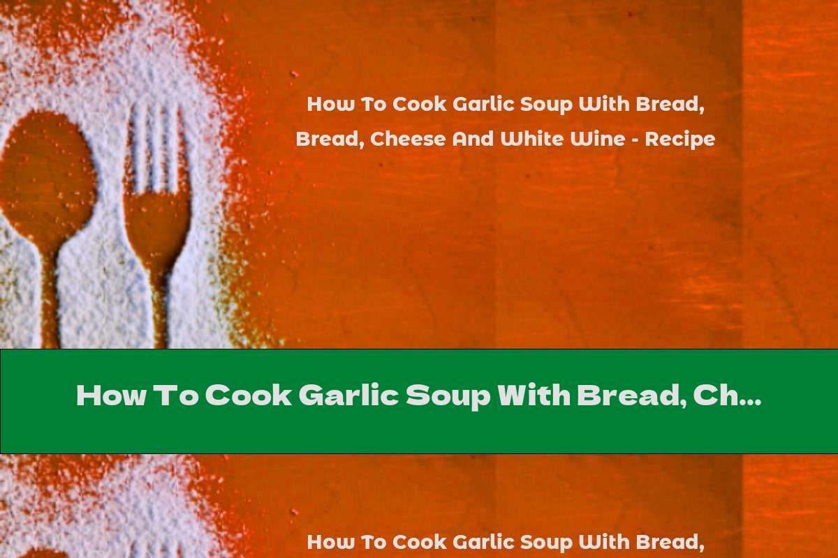 How To Cook Garlic Soup With Bread, Cheese And White Wine - Recipe
