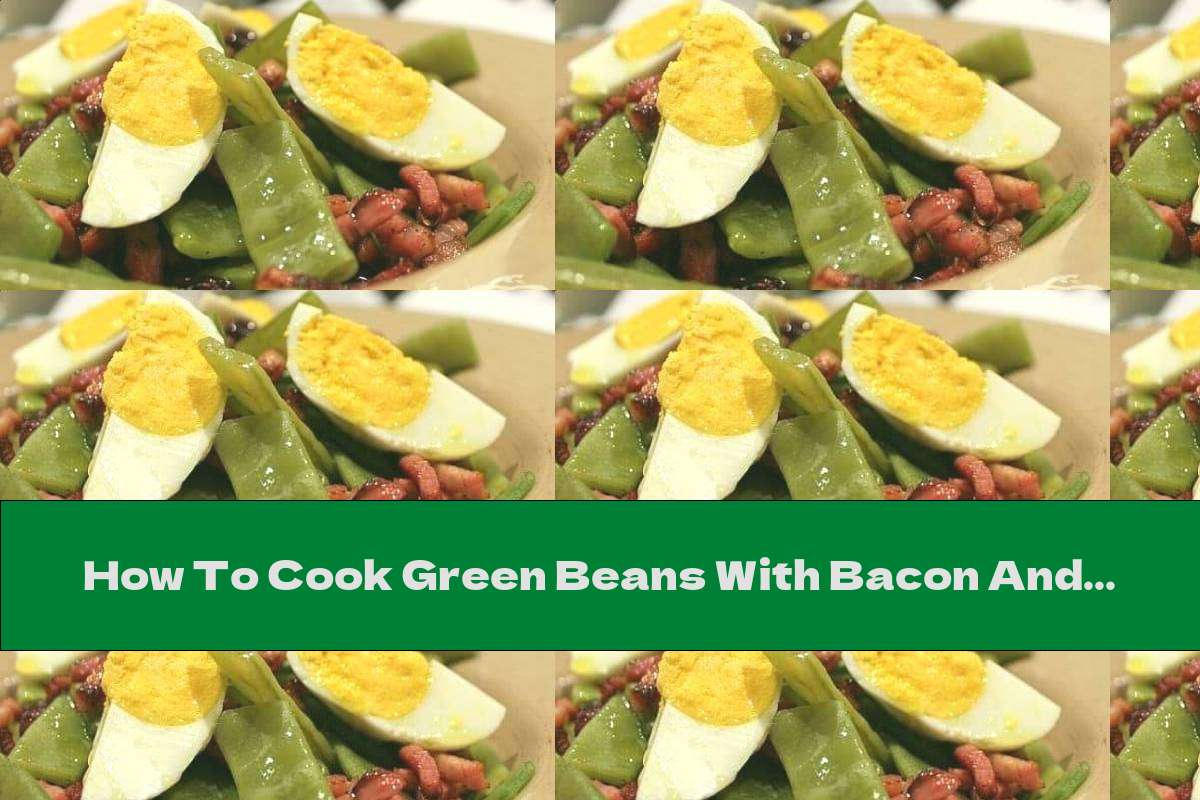 How To Cook Green Beans With Bacon And Boiled Eggs - Recipe