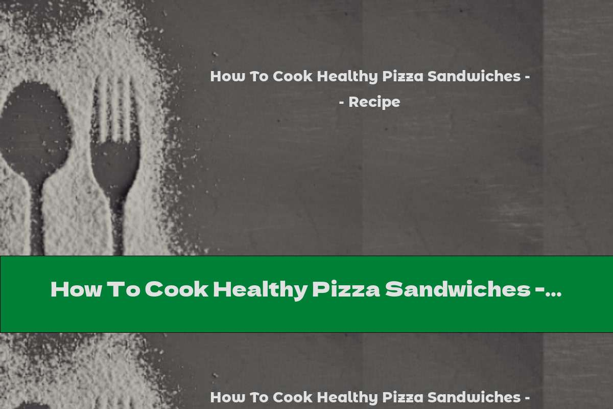 How To Cook Healthy Pizza Sandwiches - Recipe