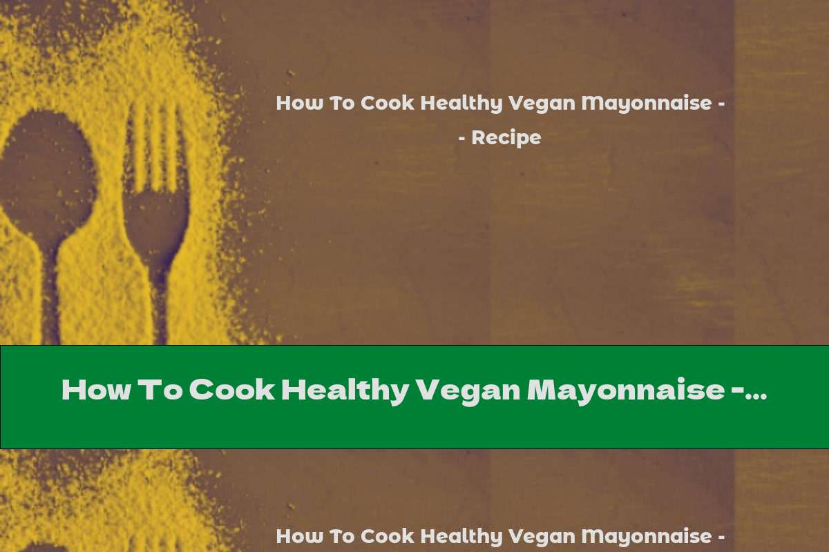 How To Cook Healthy Vegan Mayonnaise - Recipe