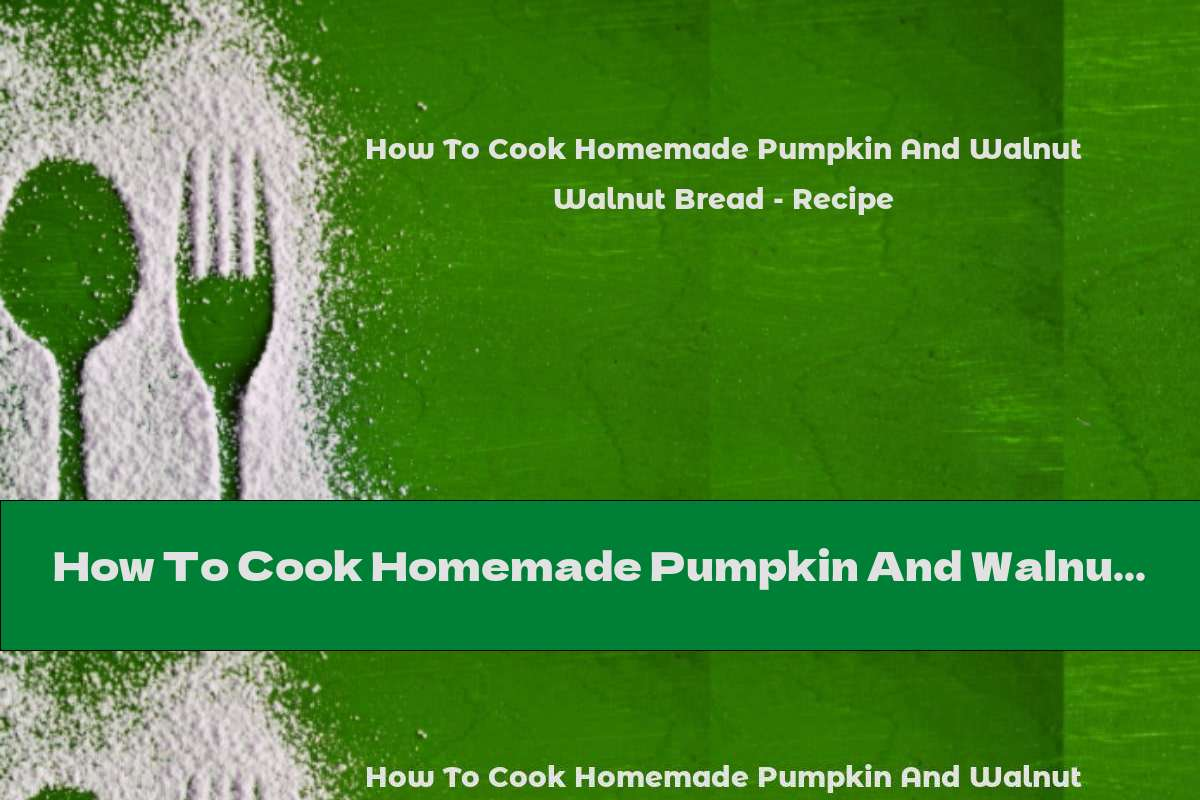 How To Cook Homemade Pumpkin And Walnut Bread - Recipe