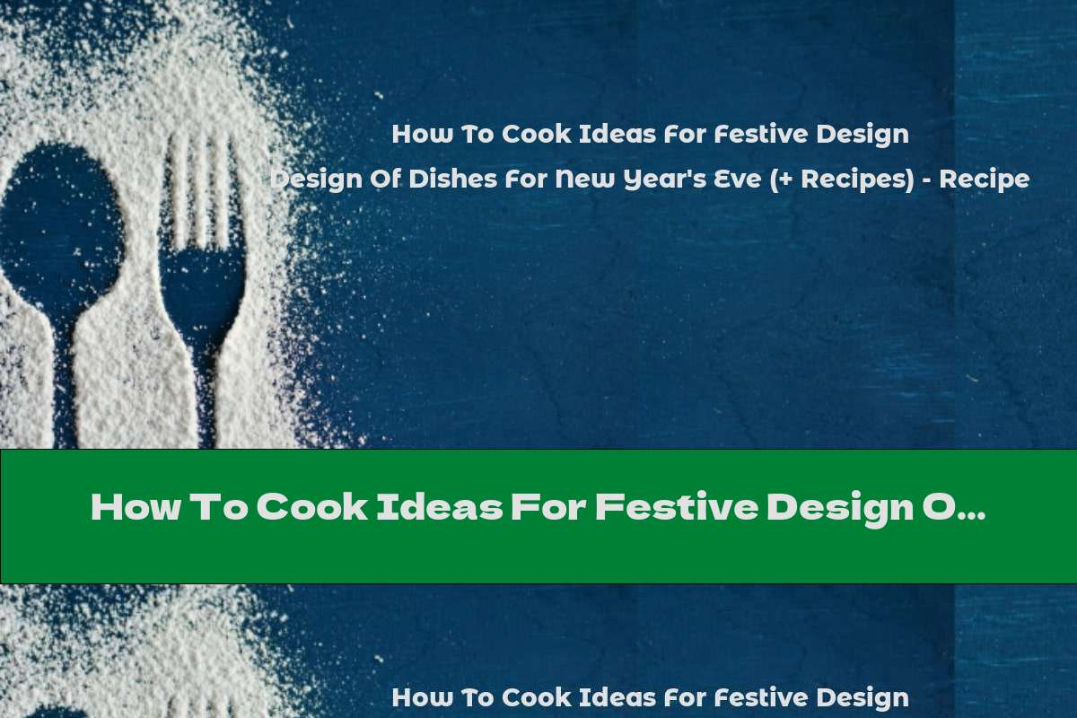 How To Cook Ideas For Festive Design Of Dishes For New Year's Eve (+ Recipes) - Recipe