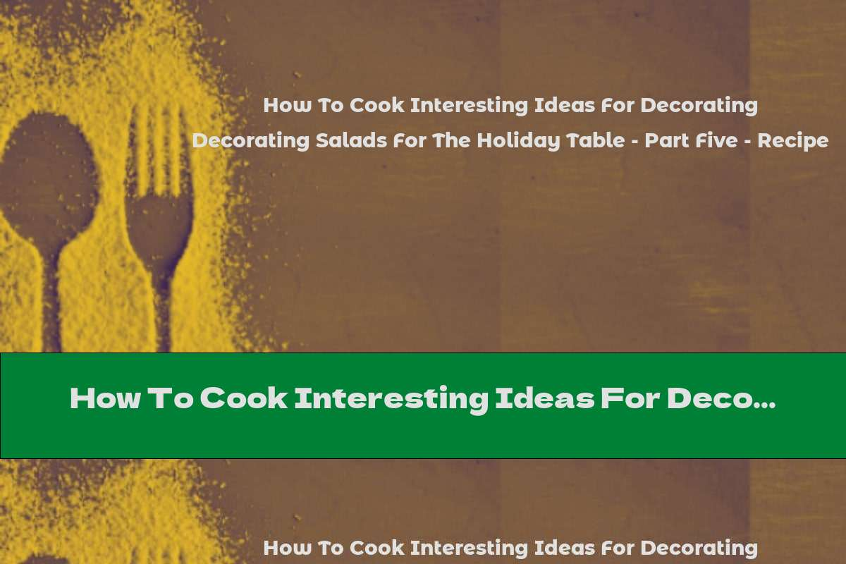 How To Cook Interesting Ideas For Decorating Salads For The Holiday Table - Part Five - Recipe