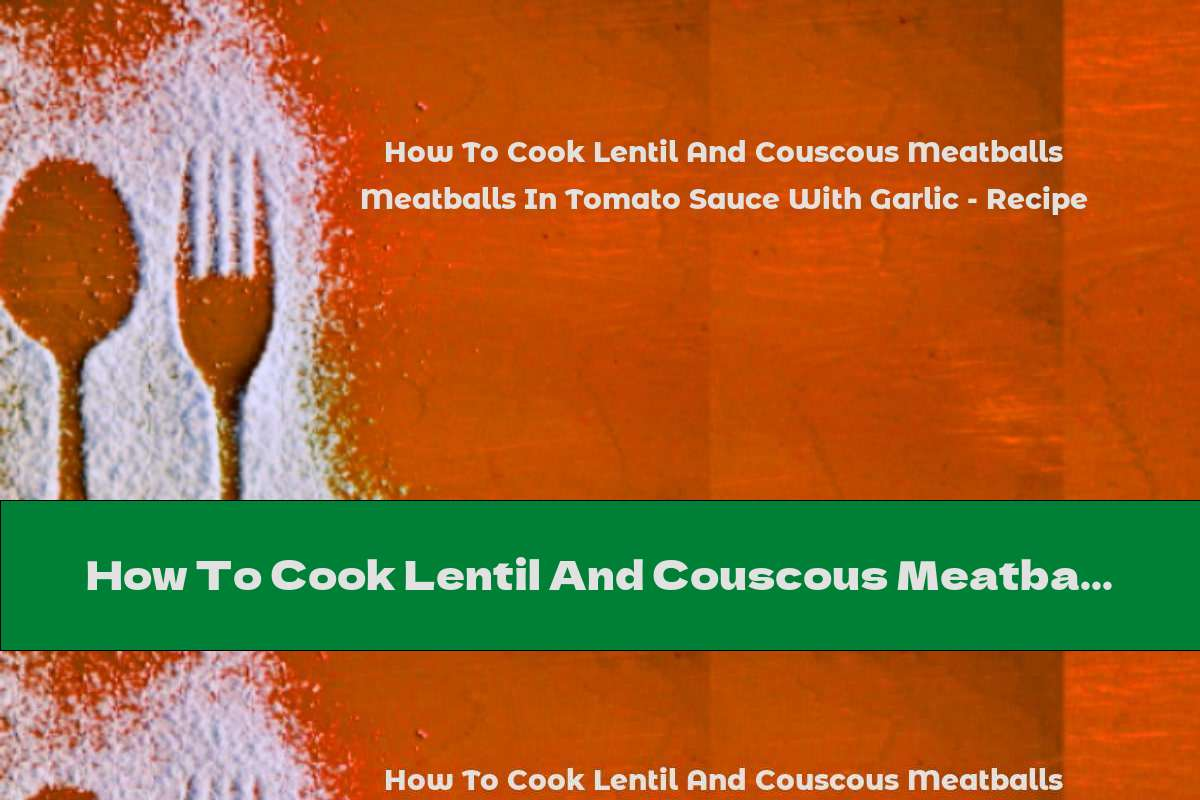 How To Cook Lentil And Couscous Meatballs In Tomato Sauce With Garlic - Recipe