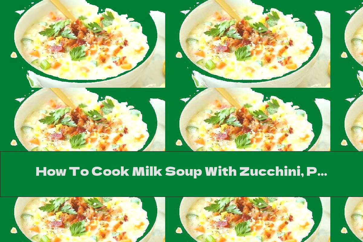 How To Cook Milk Soup With Zucchini, Potatoes, Peppers And Corn - Recipe