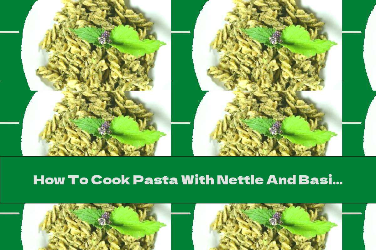 How To Cook Pasta With Nettle And Basil Pesto - Recipe