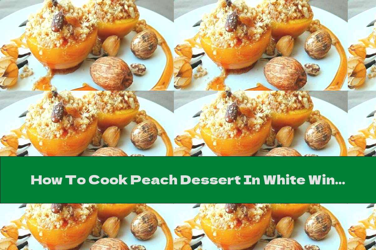 How To Cook Peach Dessert In White Wine Stuffed With Biscuits And Almonds - Recipe