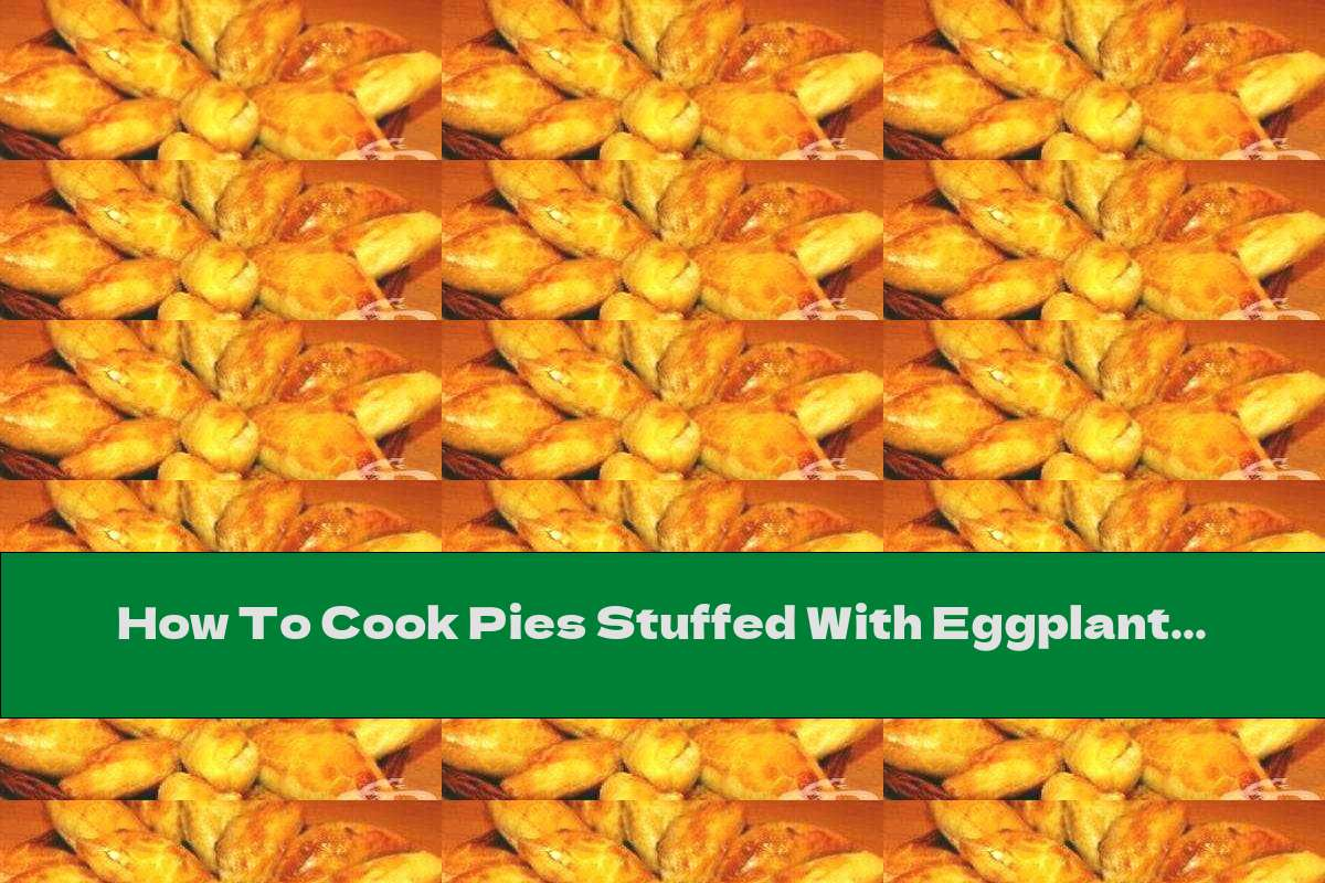 How To Cook Pies Stuffed With Eggplant And Cheese - Recipe