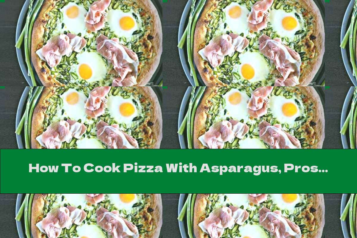 How To Cook Pizza With Asparagus, Prosciutto And Eggs - Recipe