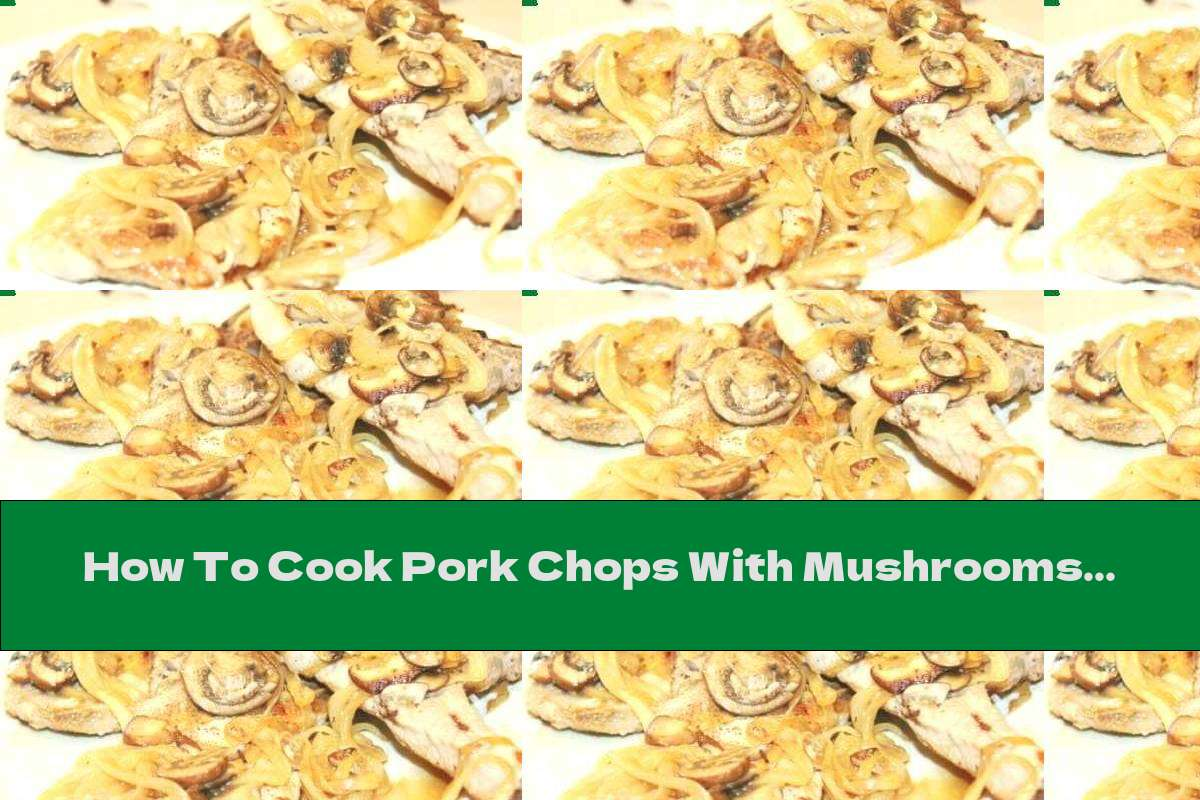 How To Cook Pork Chops With Mushrooms And Onions In A Pan - Recipe