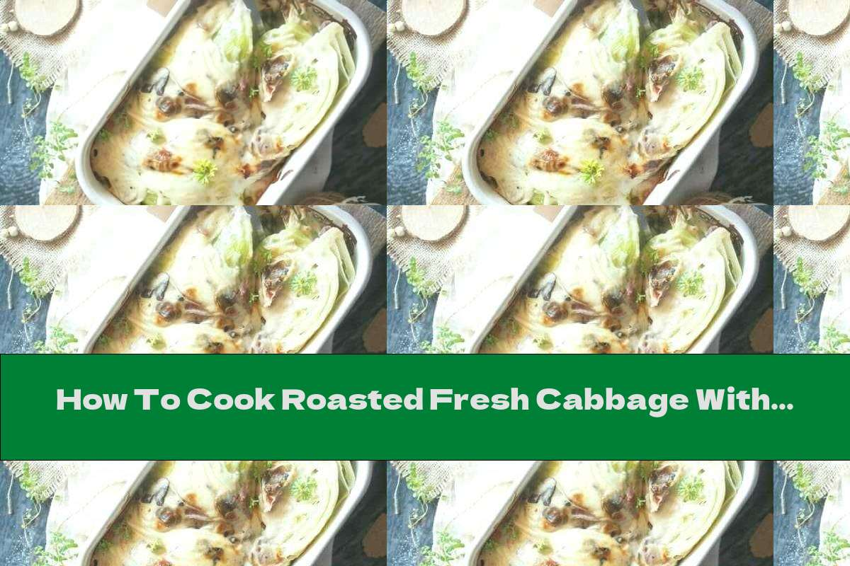 How To Cook Roasted Fresh Cabbage With Bechamel Sauce, Mushrooms And Bacon - Recipe