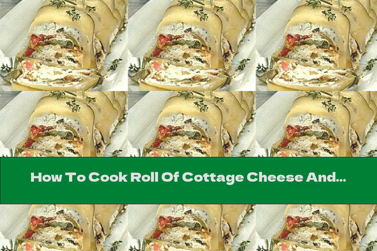 How To Cook Roll Of Cottage Cheese And Vegetables - Recipe