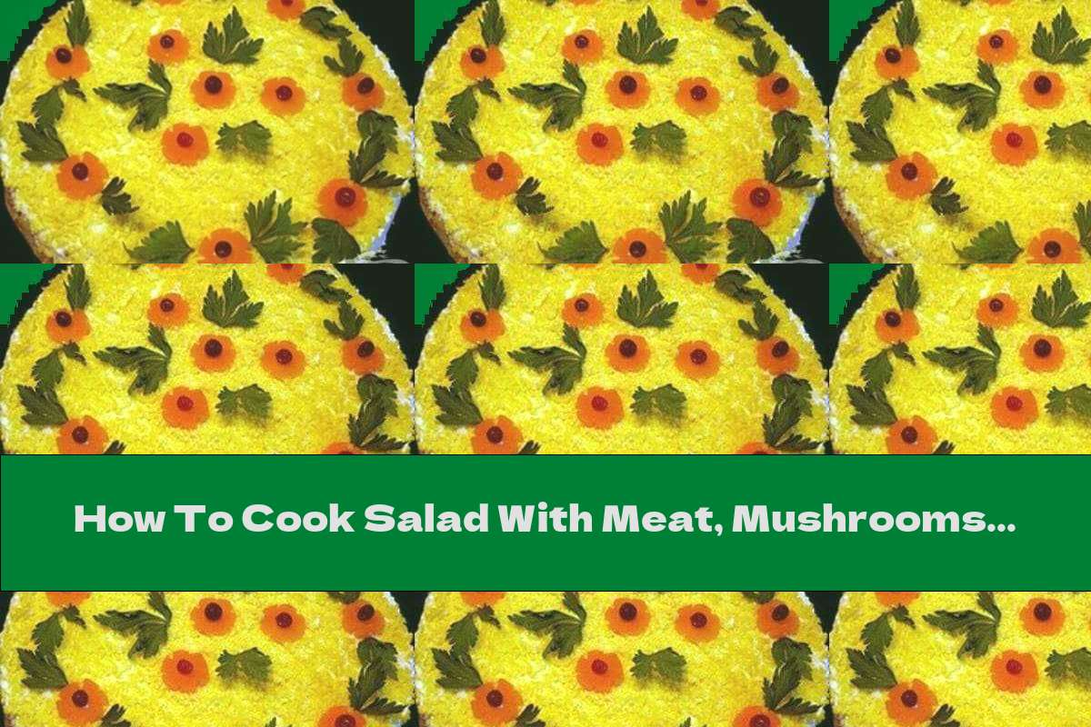 How To Cook Salad With Meat, Mushrooms And Cheese - Recipe