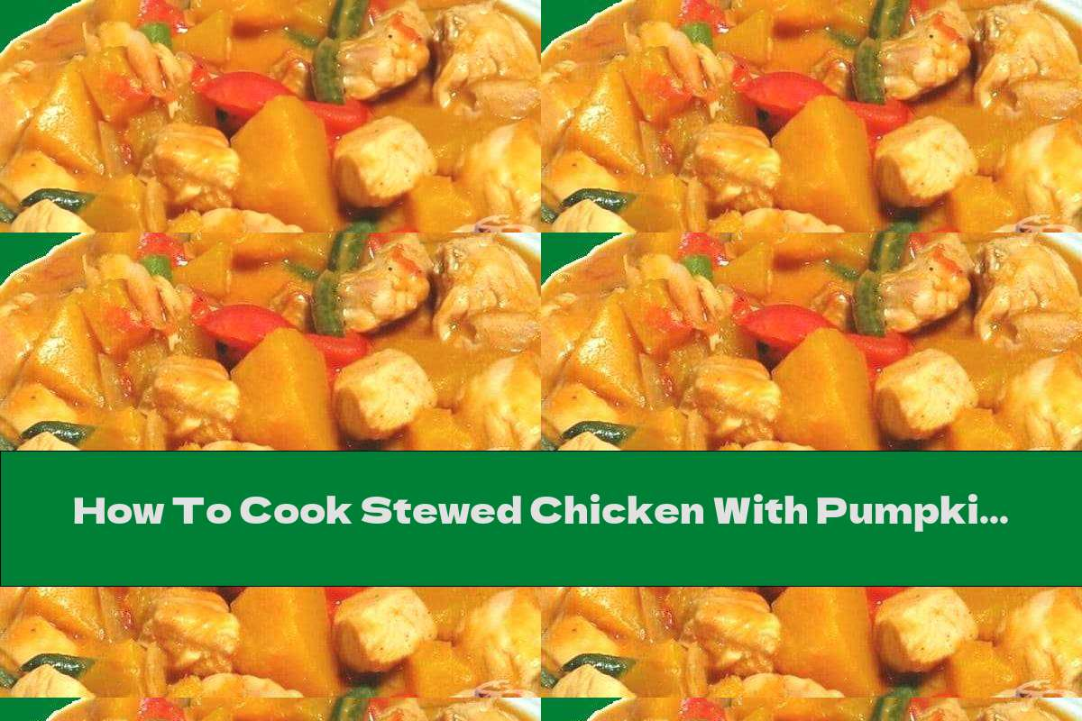 How To Cook Stewed Chicken With Pumpkin, Beans And Tomatoes - Recipe