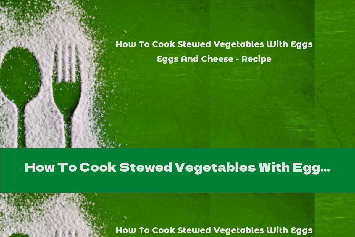 How To Cook Stewed Vegetables With Eggs And Cheese - Recipe
