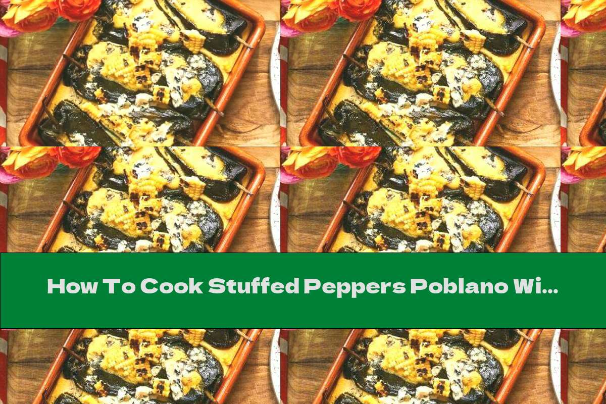 How To Cook Stuffed Peppers Poblano With Corn And Blue Cheese - Recipe