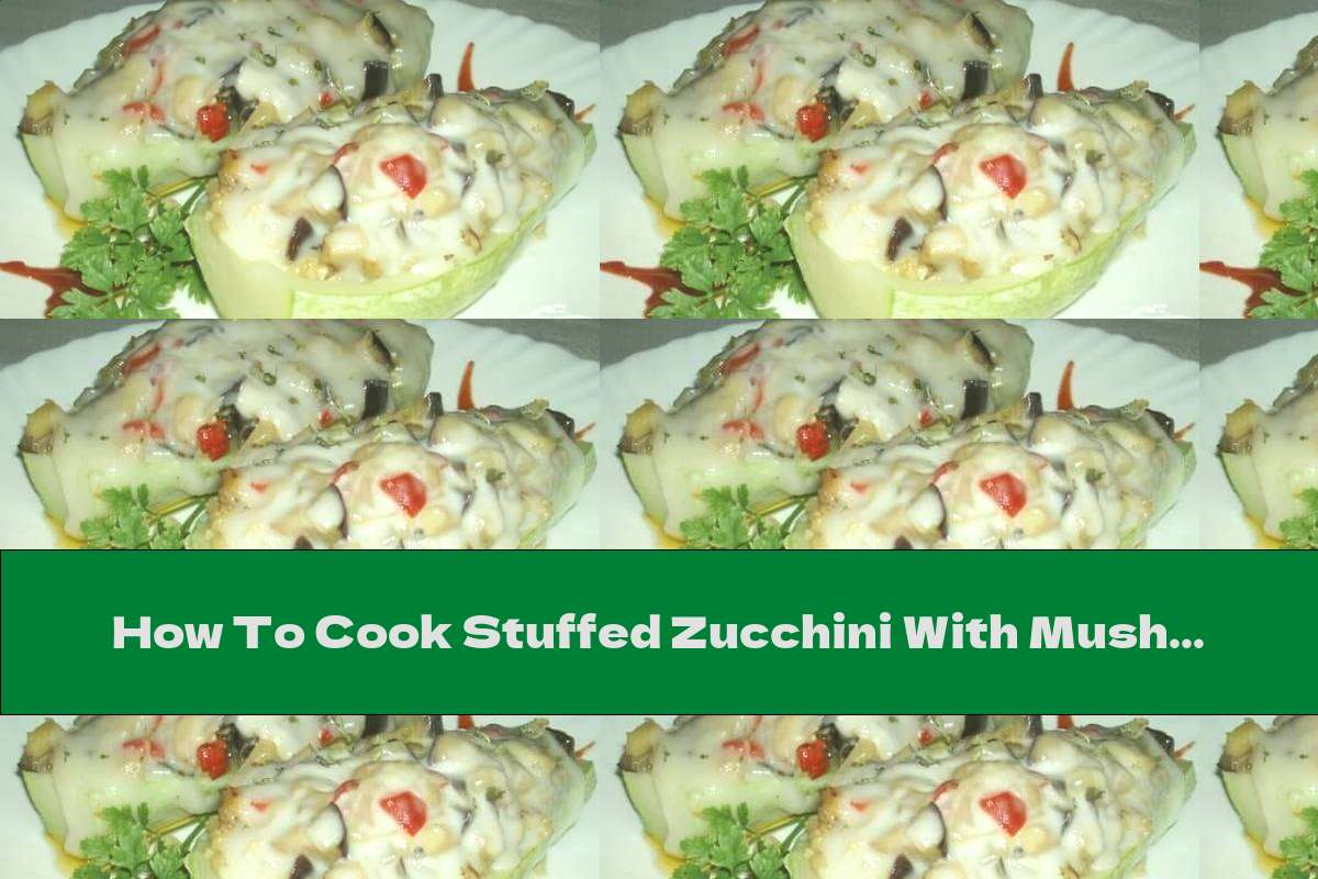 How To Cook Stuffed Zucchini With Mushrooms, Cream And Cheese - Recipe