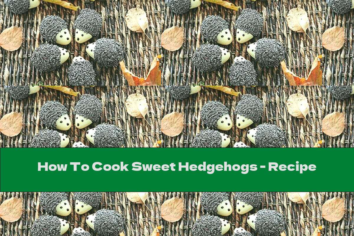 How To Cook Sweet Hedgehogs - Recipe