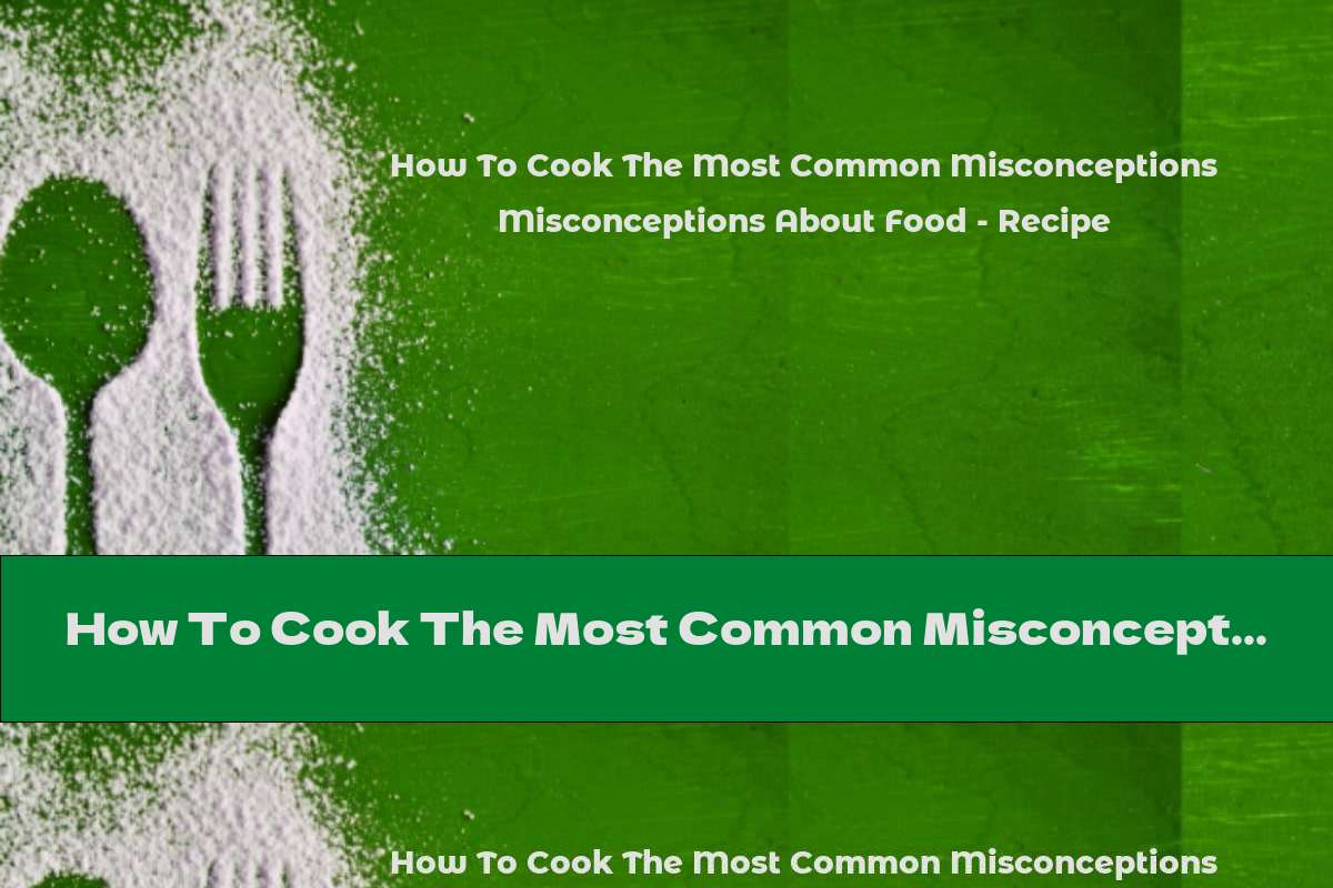 How To Cook The Most Common Misconceptions About Food - Recipe