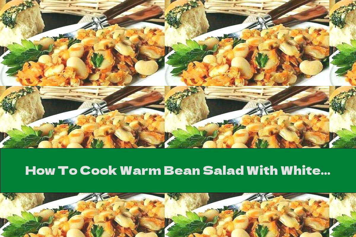 How To Cook Warm Bean Salad With White Mushrooms With Onions And Carrots - Recipe