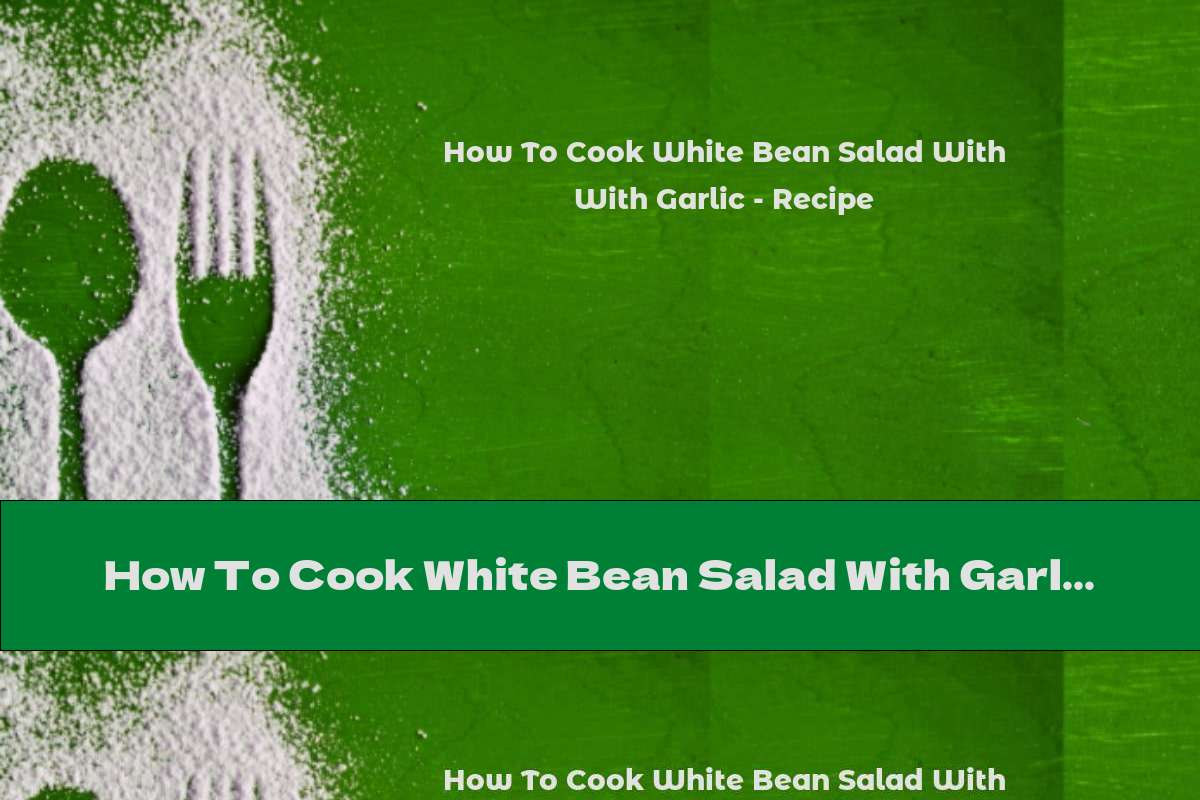 How To Cook White Bean Salad With Garlic - Recipe