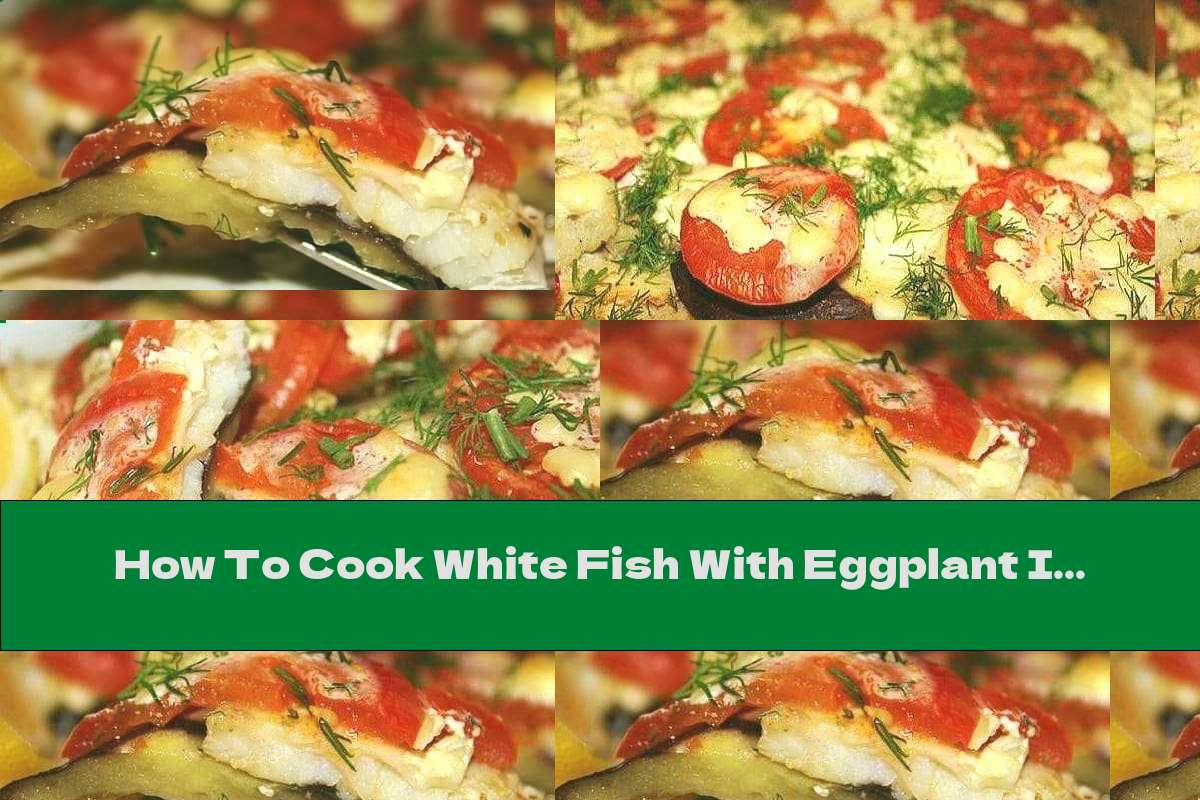 How To Cook White Fish With Eggplant In The Oven - Recipe