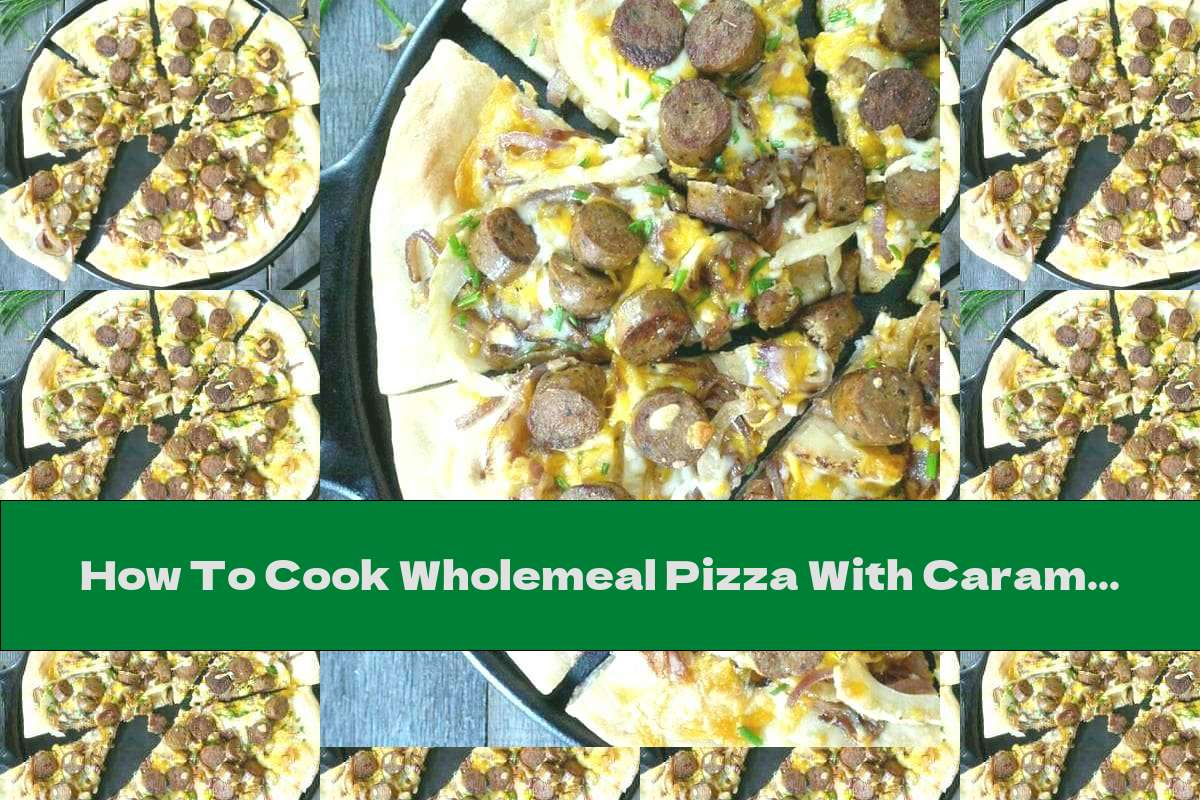 How To Cook Wholemeal Pizza With Caramelized Onions And Sausages - Recipe