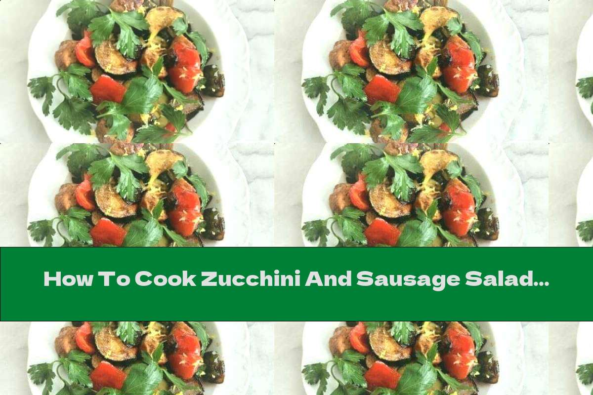 How To Cook Zucchini And Sausage Salad - Recipe