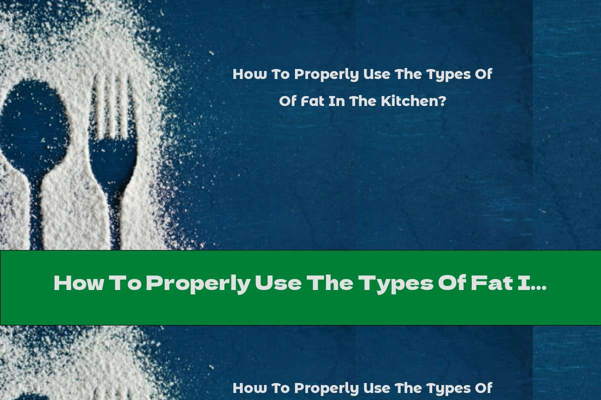 How To Properly Use The Types Of Fat In The Kitchen?