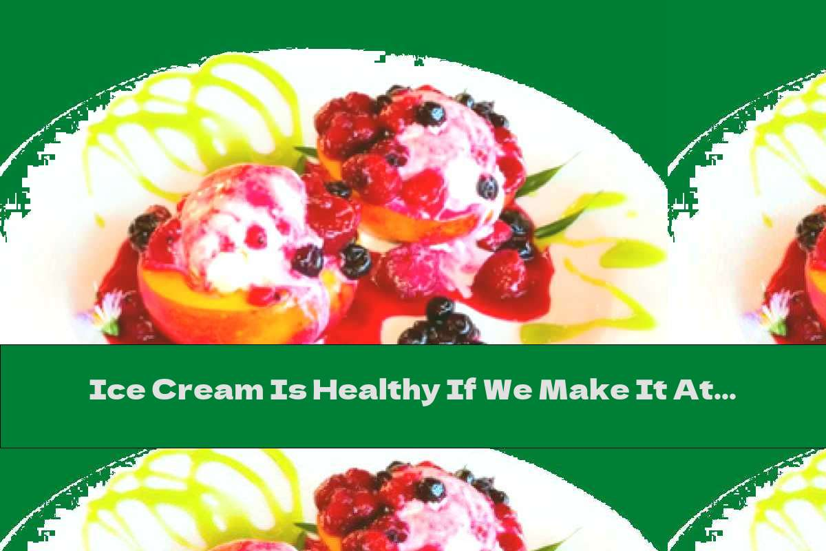 Ice Cream Is Healthy If We Make It At Home