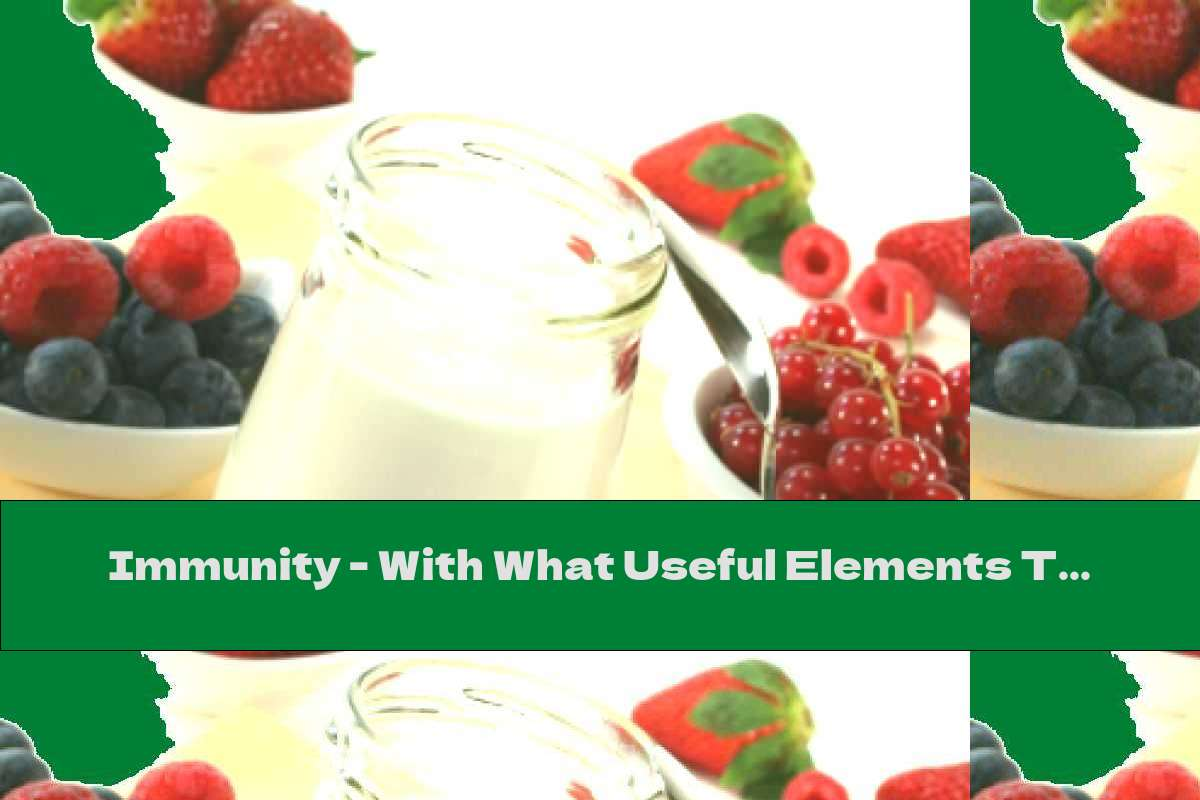 Immunity - With What Useful Elements To Strengthen It?