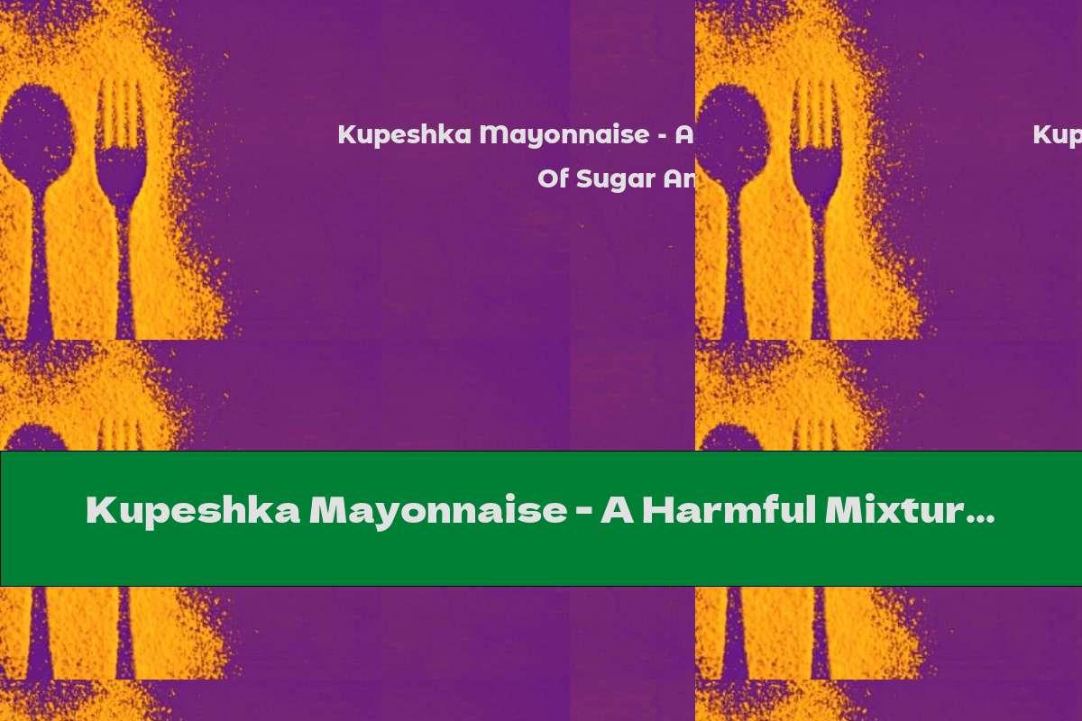 Kupeshka Mayonnaise - A Harmful Mixture Of Sugar And Fat