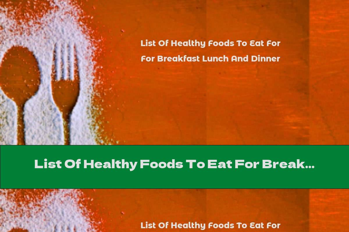 List Of Healthy Foods To Eat For Breakfast Lunch And Dinner