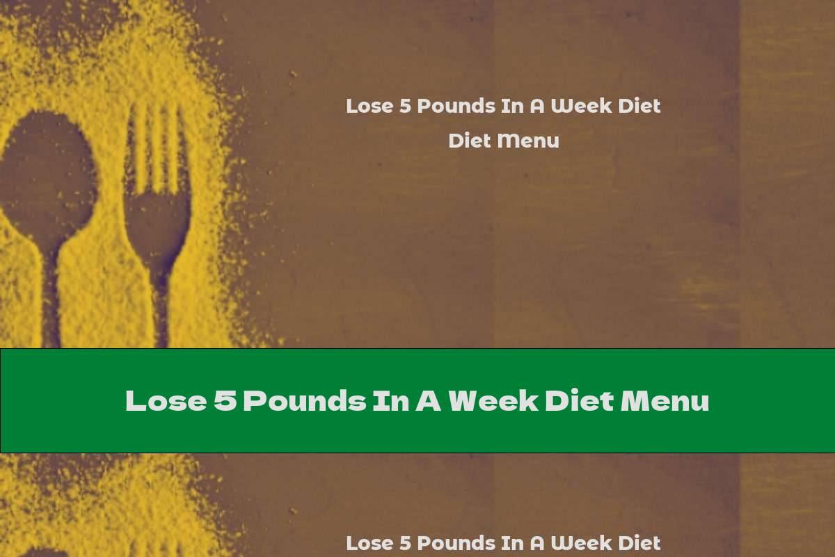 Lose 5 Pounds In A Week Diet Menu