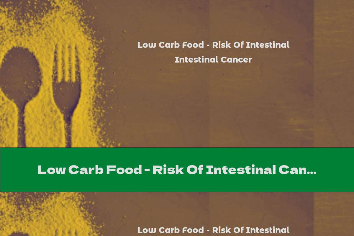 Low Carb Food - Risk Of Intestinal Cancer