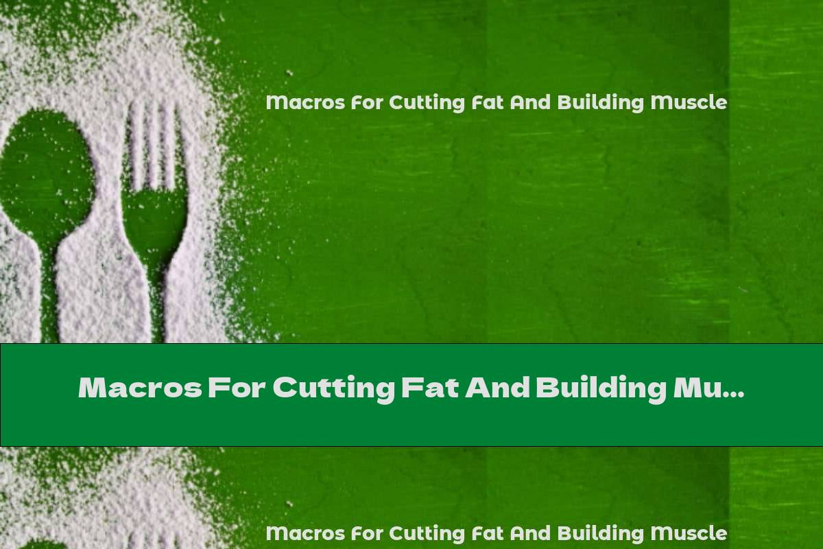 Macros For Cutting Fat And Building Muscle