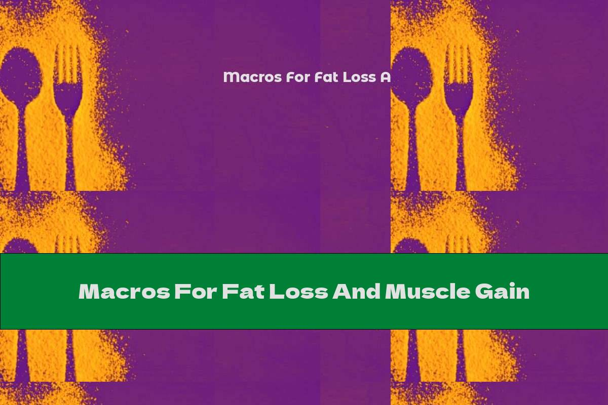 Macros For Fat Loss And Muscle Gain