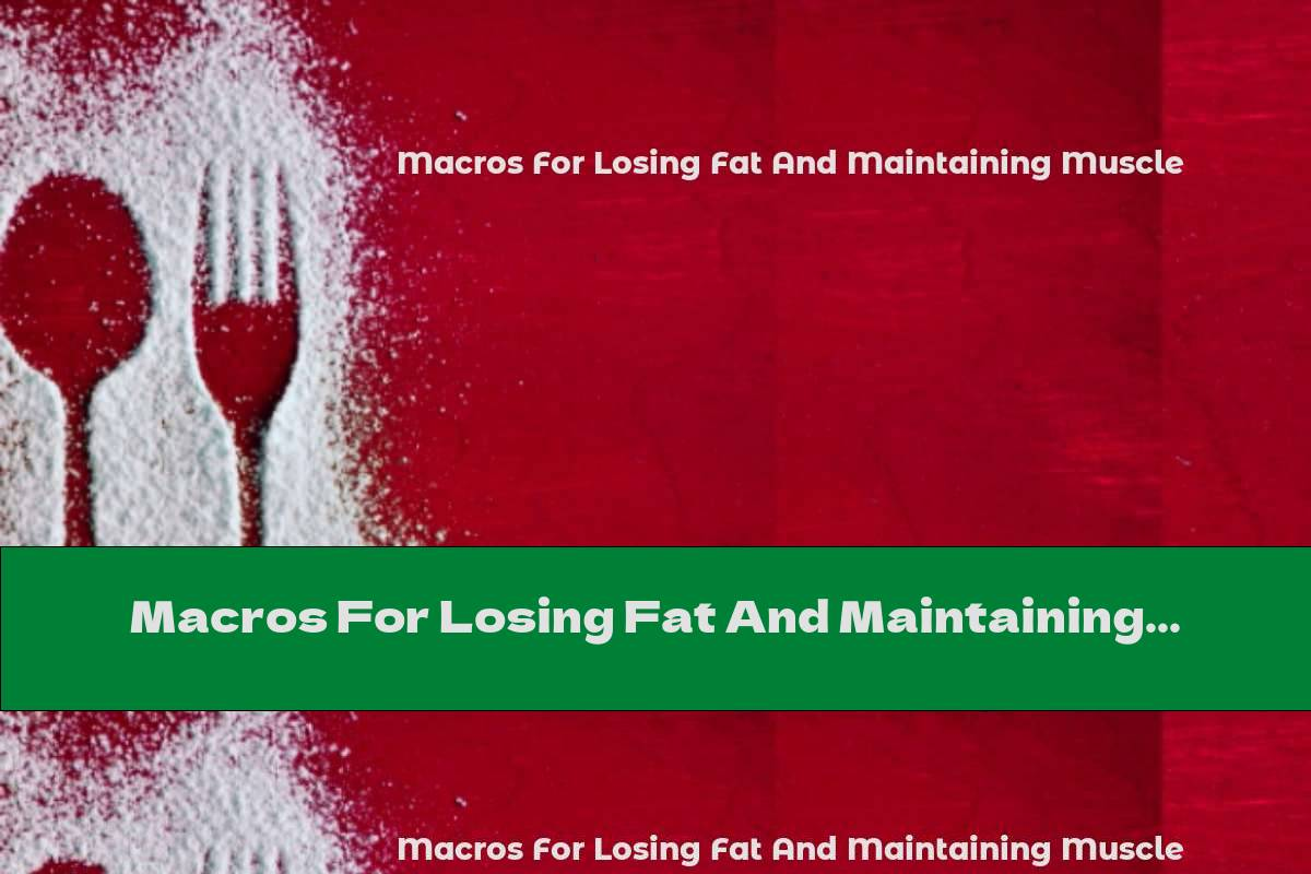 Macros For Losing Fat And Maintaining Muscle