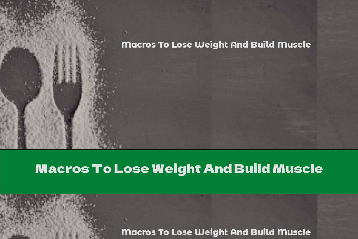 Macros To Lose Weight And Build Muscle