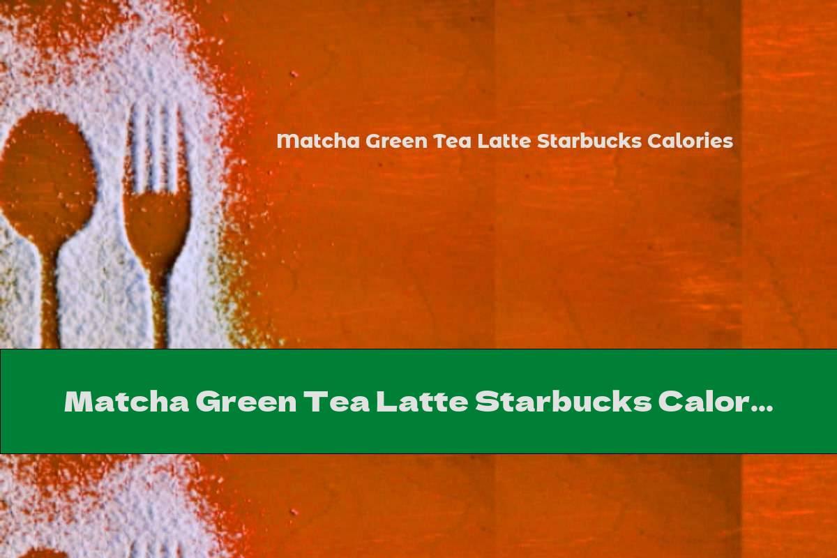 Matcha Green Tea Latte Starbucks Calories