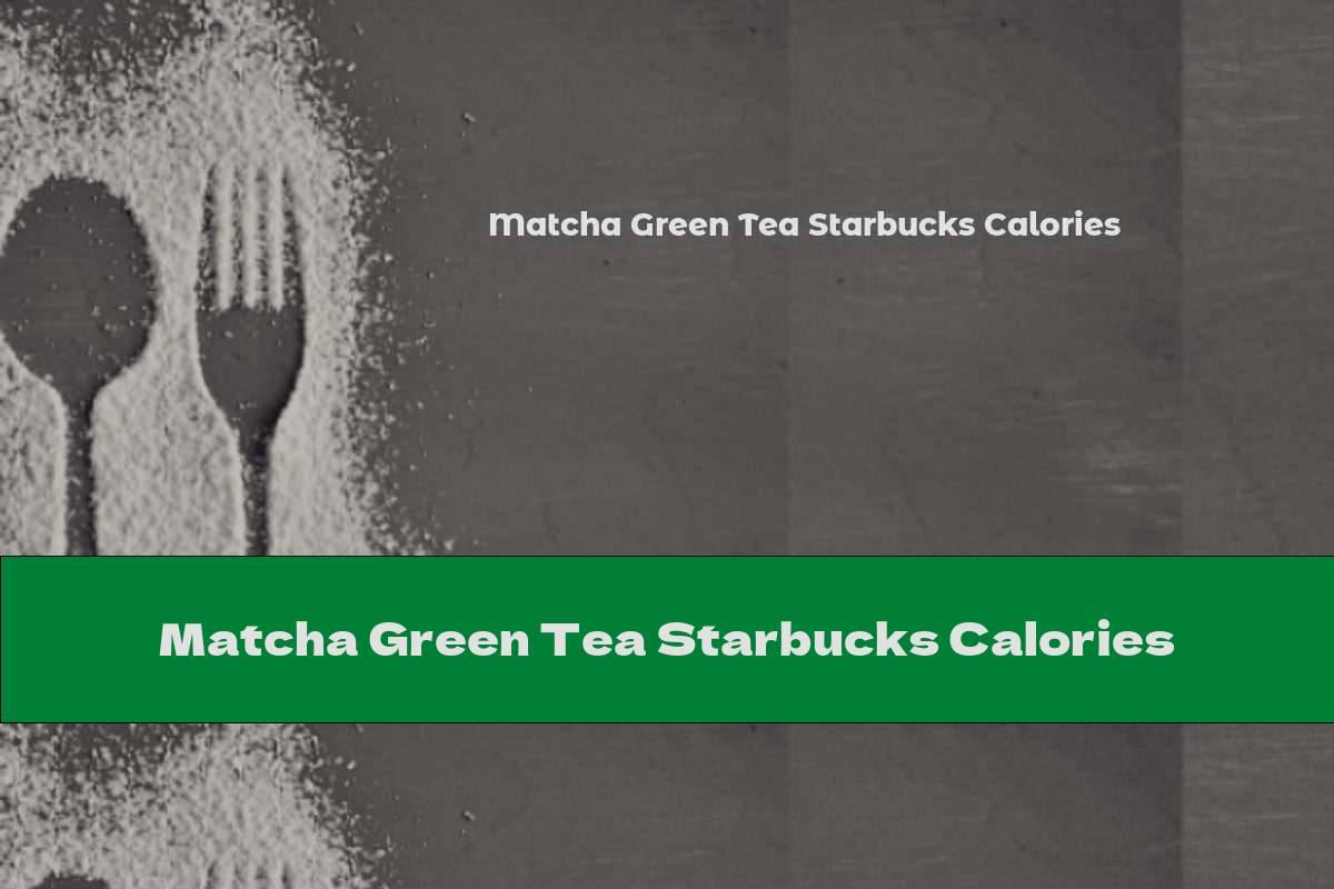 Matcha Green Tea Starbucks Calories