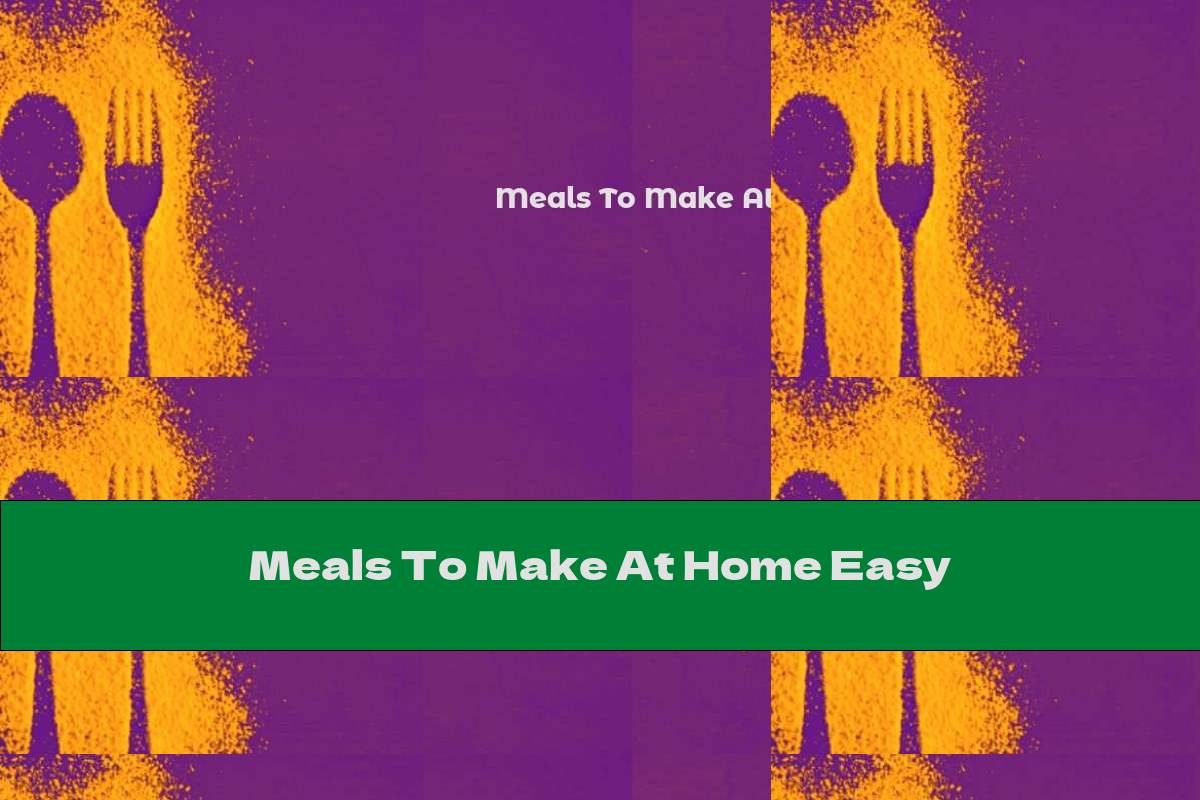 Meals To Make At Home Easy