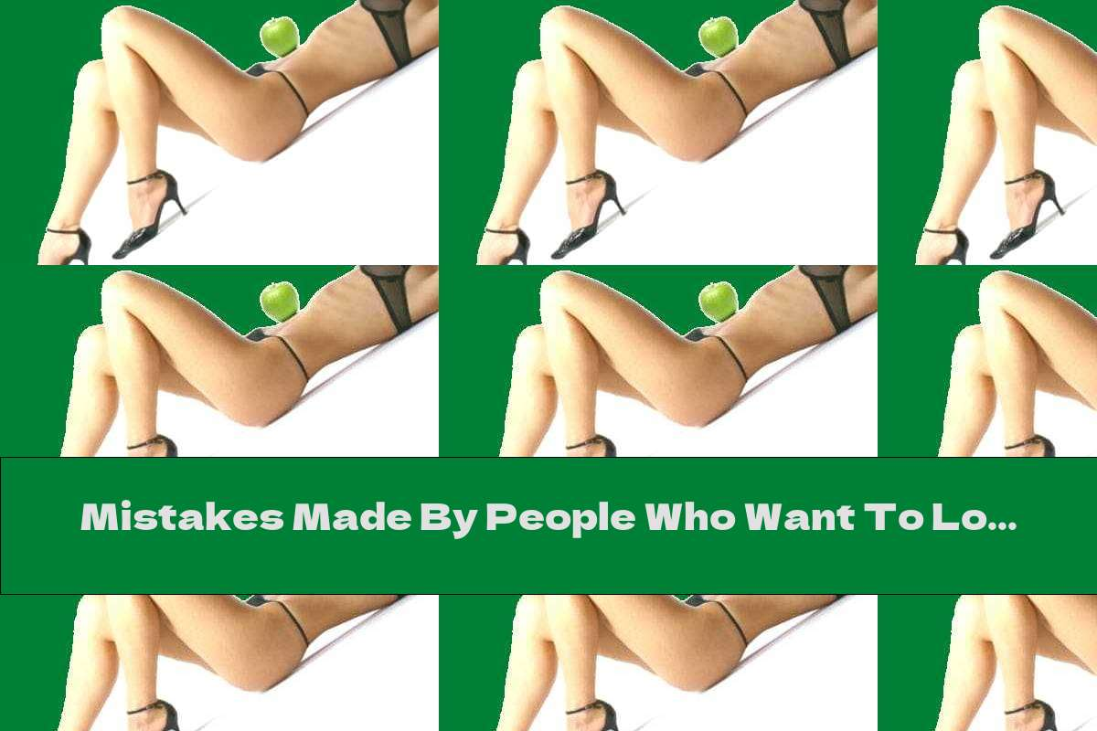 Mistakes Made By People Who Want To Lose Weight