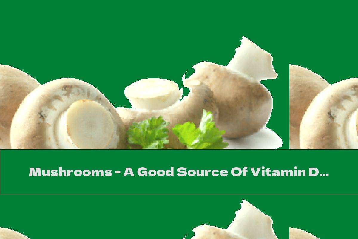 Mushrooms - A Good Source Of Vitamin D.